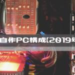 現在の自作PC構成【2019年12月】