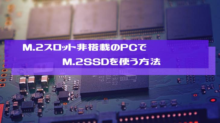 M.2スロット非搭載のPCでM.2SSDを使う方法