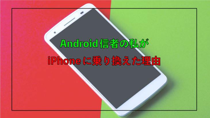 Android信者の私がiPhoneに乗り換えた理由