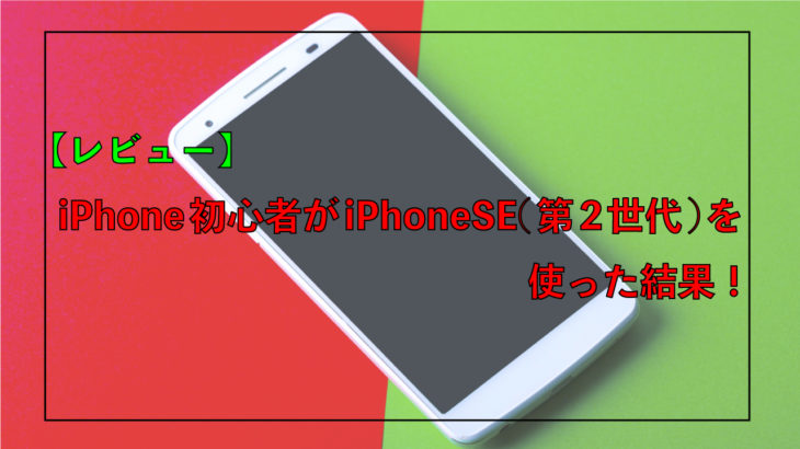 【レビュー】iPhone初心者がiPhoneSE(第2世代)を使った結果!